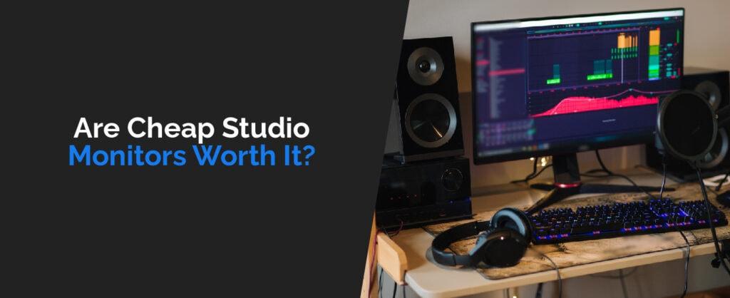 Are Cheap Studio Monitors Worth It-